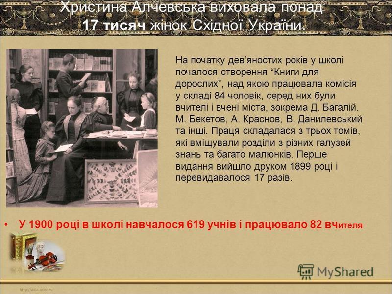 Христина Алчевська виховала понад 17 тисяч жінок Східної України. У 1900 році в школі навчалося 619 учнів і працювало 82 вч ителя На початку девяностих років у школі почалося створення Книги для дорослих, над якою працювала комісія у складі 84 чолові