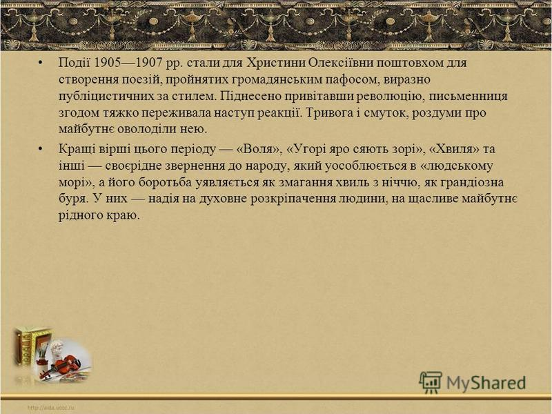 Події 19051907 рр. стали для Христини Олексіївни поштовхом для створення поезій, пройнятих громадянським пафосом, виразно публіцистичних за стилем. Піднесено привітавши революцію, письменниця згодом тяжко переживала наступ реакції. Тривога і смуток,
