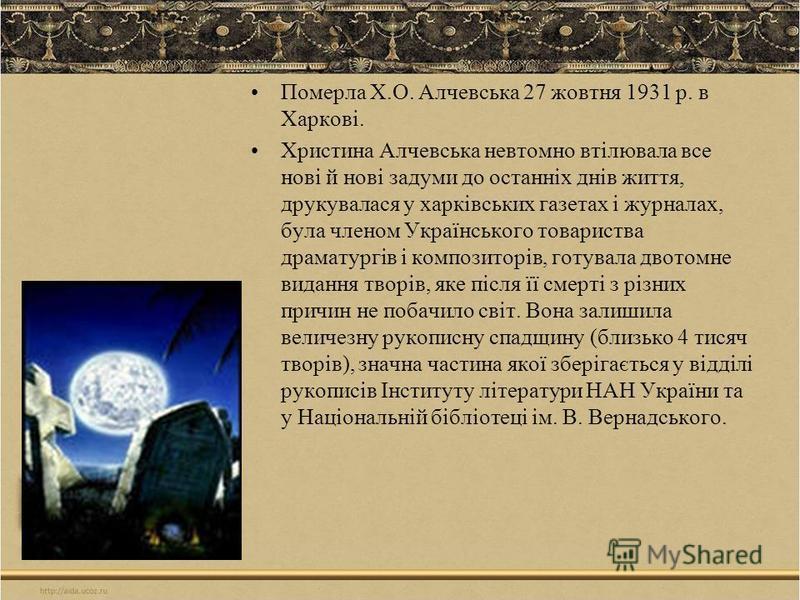Померла Х.О. Алчевська 27 жовтня 1931 р. в Харкові. Христина Алчевська невтомно втілювала все нові й нові задуми до останніх днів життя, друкувалася у харківських газетах і журналах, була членом Українського товариства драматургів і композиторів, гот