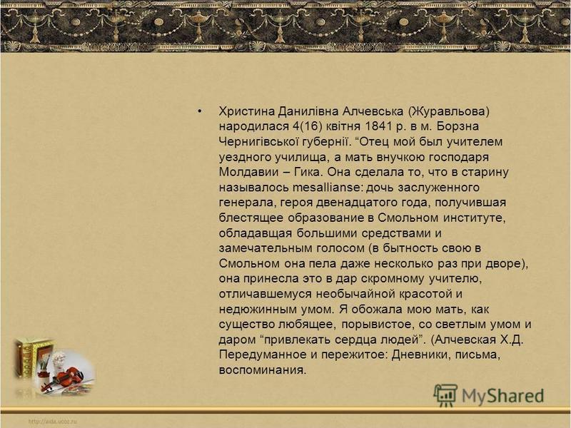 Христина Данилівна Алчевська (Журавльова) народилася 4(16) квітня 1841 р. в м. Борзна Чернигівської губернії. Отец мой был учителем уездного училища, а мать внучкою господаря Молдавии – Гика. Она сделала то, что в старину называлось mesallianse: дочь