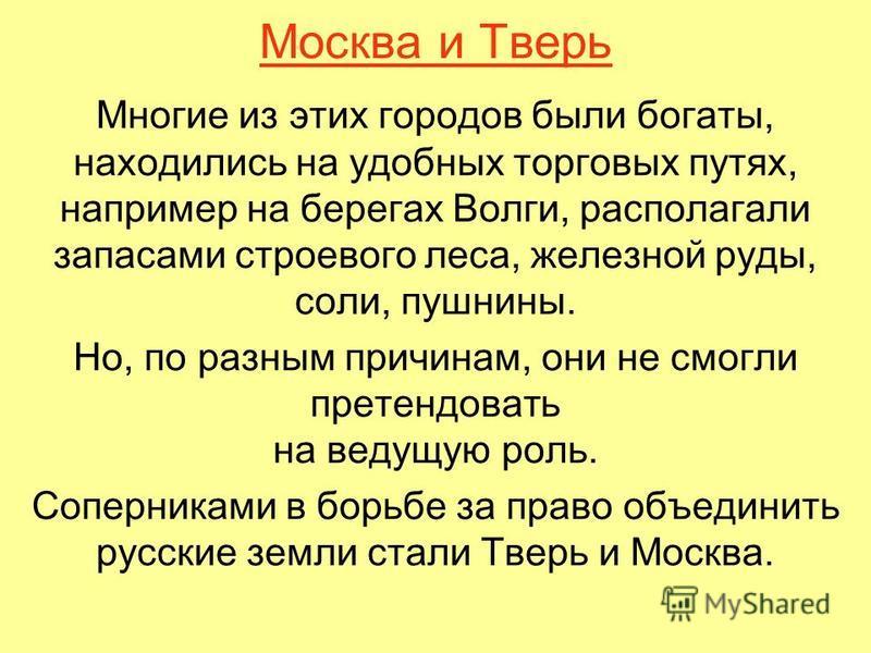 Москва и Тверь Многие из этих городов были богаты, находились на удобных торговых путях, например на берегах Волги, располагали запасами строевого леса, железной руды, соли, пушнины. Но, по разным причинам, они не смогли претендовать на ведущую роль.