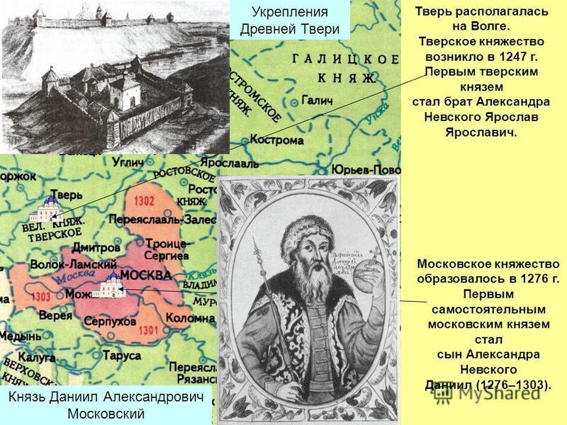 Тверь располагалась на Волге. Тверское княжество возникло в 1247 г. Первым тверским князем стал брат Александра Невского Ярослав Ярославич. Московское княжество образовалось в 1276 г. Первым самостоятельным московским князем стал сын Александра Невск