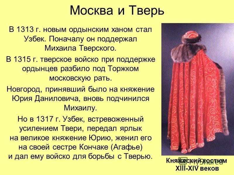 Москва и Тверь В 1313 г. новым ордынским ханом стал Узбек. Поначалу он поддержал Михаила Тверского. В 1315 г. тверское войско при поддержке ордынцев разбило под Торжком московскую рать. Новгород, принявший было на княжение Юрия Даниловича, вновь подч