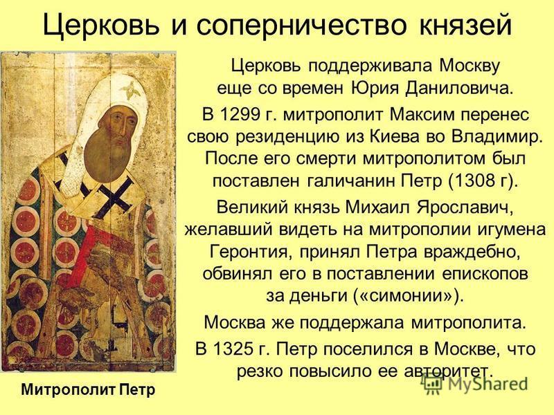 Церковь и соперничество князей Церковь поддерживала Москву еще со времен Юрия Даниловича. В 1299 г. митрополит Максим перенес свою резиденцию из Киева во Владимир. После его смерти митрополитом был поставлен галичанин Петр (1308 г). Великий князь Мих