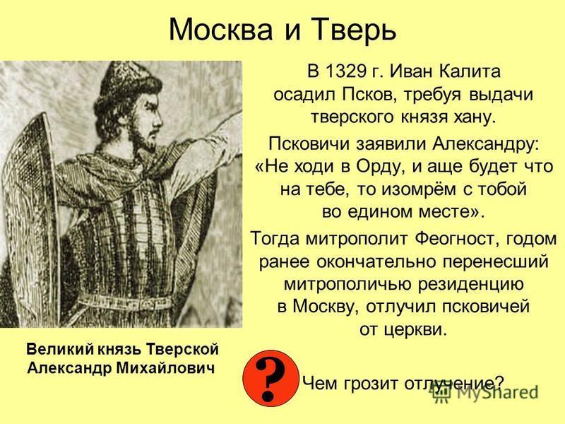Москва и Тверь В 1329 г. Иван Калита осадил Псков, требуя выдачи тверского князя хану. Псковичи заявили Александру: «Не ходи в Орду, и еще будет что на тебе, то изомрём с тобой во едином месте». Тогда митрополит Феогност, годом ранее окончательно пер
