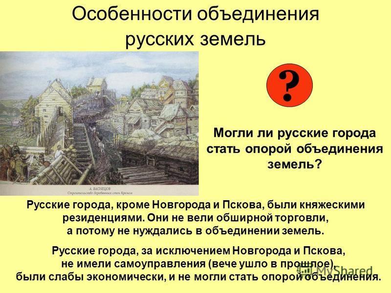 Особенности объединения русских земель Могли ли русские города стать опорой объединения земель? ? Русские города, кроме Новгорода и Пскова, были княжескими резиденциями. Они не вели обширной торговли, а потому не нуждались в объединении земель. Русск