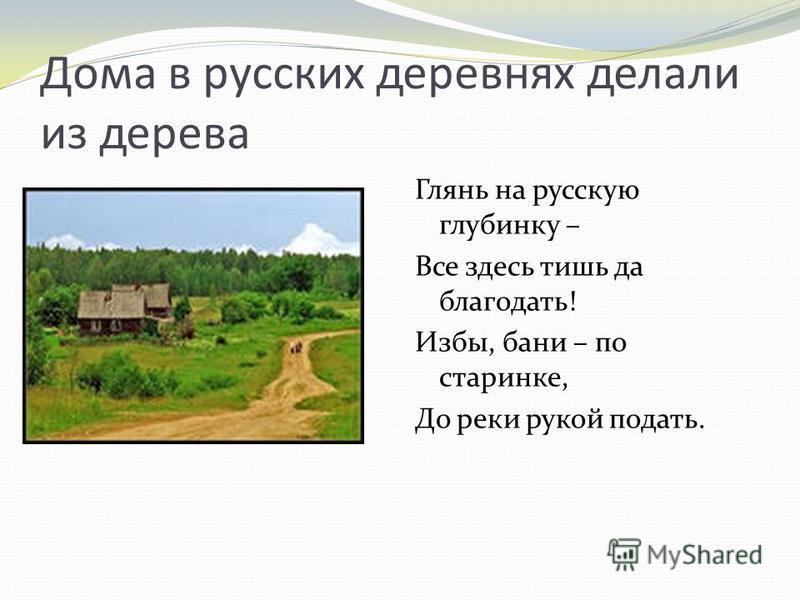 Дома в русских деревнях делали из дерева Глянь на русскую глубинку – Все здесь тишь да благодать! Избы, бани – по старинке, До реки рукой подать.