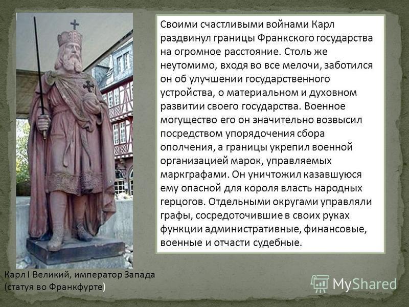 Карл I Великий, император Запада (статуя во Франкфурте) Своими счастливыми войнами Карл раздвинул границы Франкского государства на огромное расстояние. Столь же неутомимо, входя во все мелочи, заботился он об улучшении государственного устройства, о