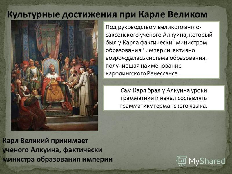 Культурные достижения при Карле Великом Карл Великий принимает ученого Алкуина, фактически министра образования империи Под руководством великого англо- саксонского ученого Алкуина, который был у Карла фактически