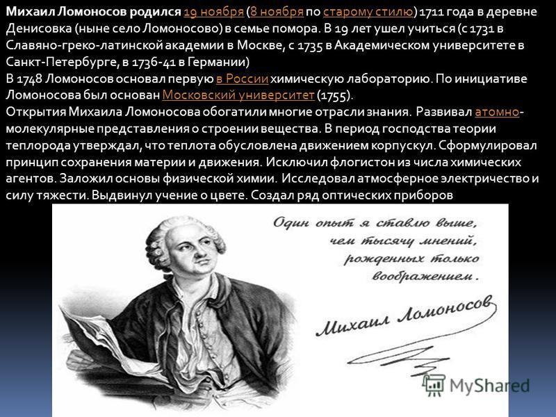 Михаил Ломоносов родился 19 ноября (8 ноября по старому стилю) 1711 года в деревне Денисовка (ныне село Ломоносово) в семье помора. В 19 лет ушел учиться (с 1731 в Славяно-греко-латинской академии в Москве, с 1735 в Академическом университете в Санкт