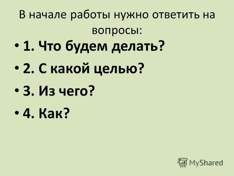 В начале работы нужно ответить на вопросы: 1. Что будем делать? 2. С какой целью? 3. Из чего? 4. Как?