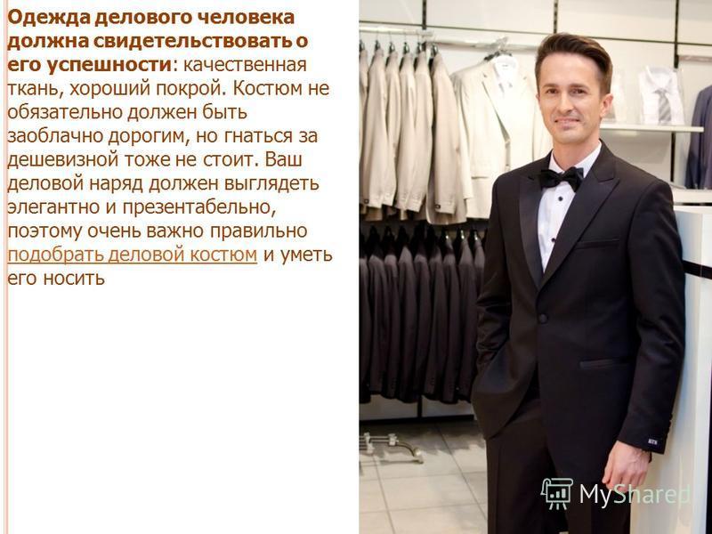 Одежда делового человека должна свидетельствовать о его успешности: качественная ткань, хороший покрой. Костюм не обязательно должен быть заоблачно дорогим, но гнаться за дешевизной тоже не стоит. Ваш деловой наряд должен выглядеть элегантно и презен