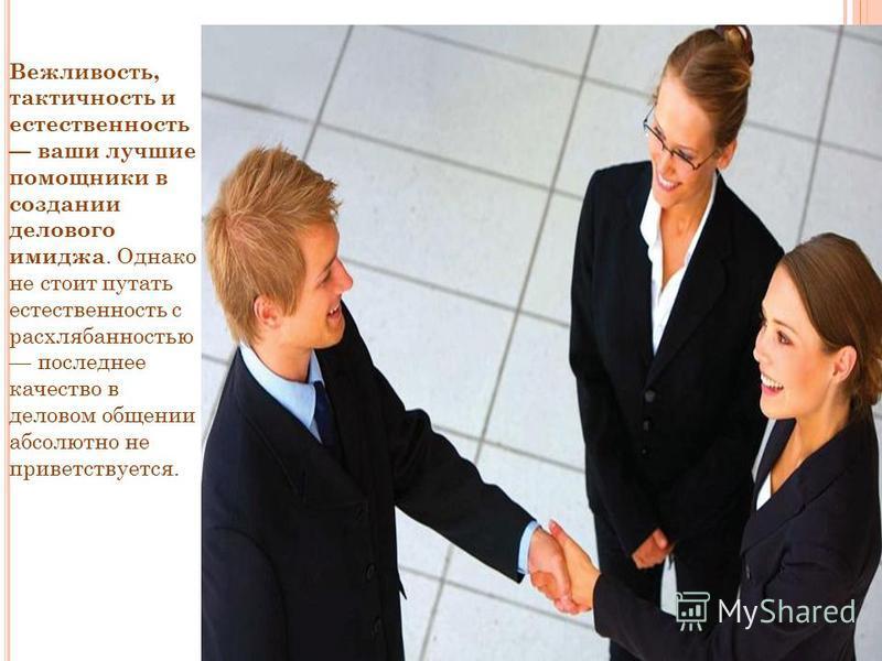 Вежливость, тактичность и естественность ваши лучшие помощники в создании делового имиджа. Однако не стоит путать естественность с расхлябанностью последнее качество в деловом общении абсолютно не приветствуется.