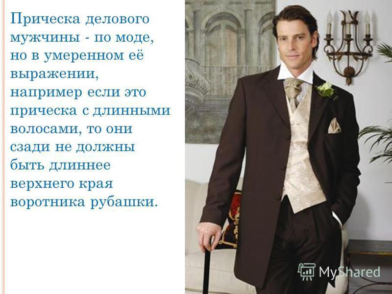 Прическа делового мужчины - по моде, но в умеренном её выражении, например если это прическа с длинными волосами, то они сзади не должны быть длиннее верхнего края воротника рубашки.