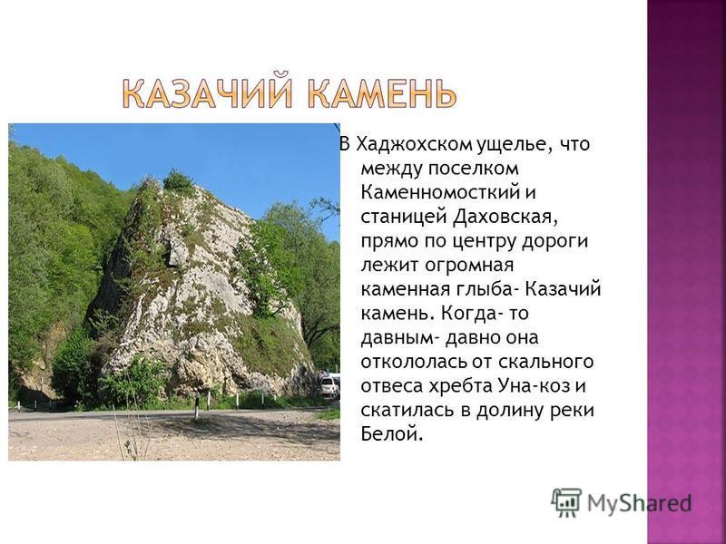 В Хаджохском ущелье, что между поселком Каменномосткий и станицей Даховская, прямо по центру дороги лежит огромная каменная глыба- Казачий камень. Когда- то давным- давно она откололась от скального отвеса хребта Уна-коз и скатилась в долину реки Бел