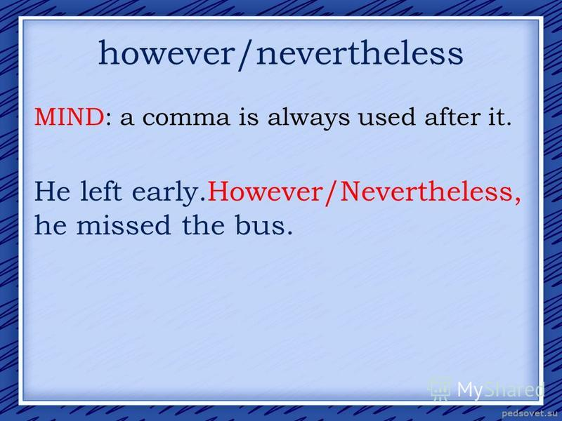 however/nevertheless MIND: a comma is always used after it. He left early.However/Nevertheless, he missed the bus.