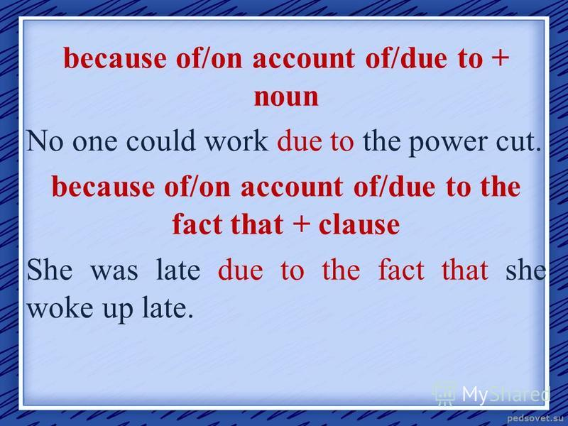 because of/on account of/due to + noun No one could work due to the power cut. because of/on account of/due to the fact that + clause She was late due to the fact that she woke up late.