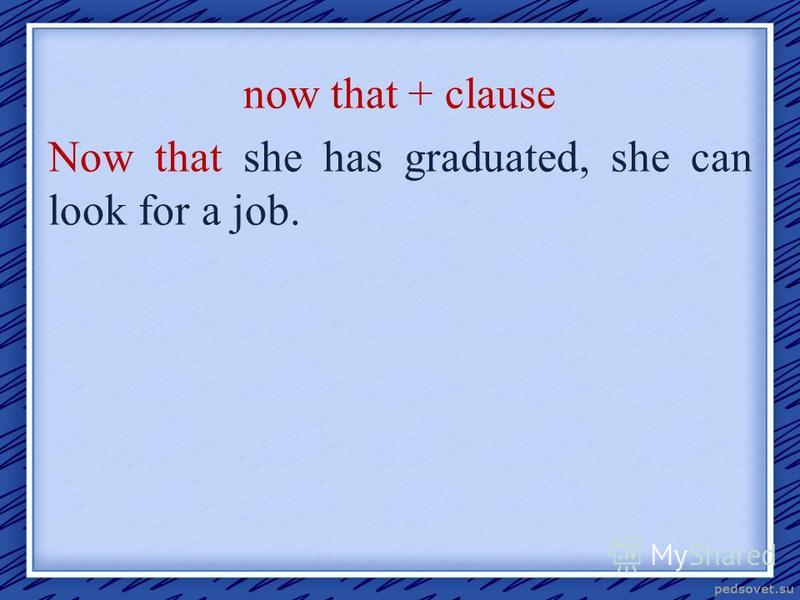 now that + clause Now that she has graduated, she can look for a job.