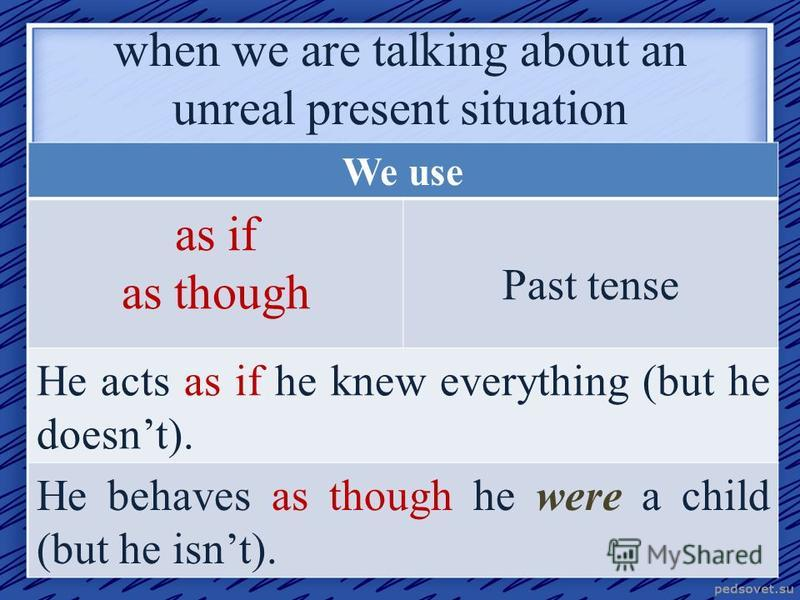 when we are talking about an unreal present situation We use as if as though Past tense He acts as if he knew everything (but he doesnt). He behaves as though he were a child (but he isnt).
