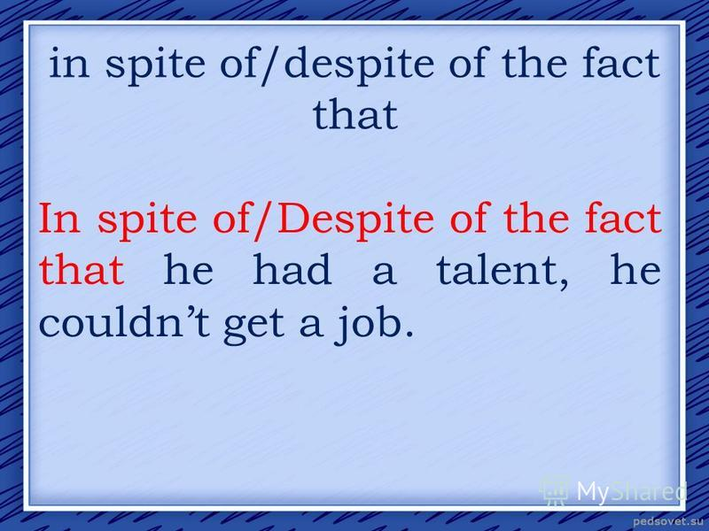 in spite of/despite of the fact that In spite of/Despite of the fact that he had a talent, he couldnt get a job.
