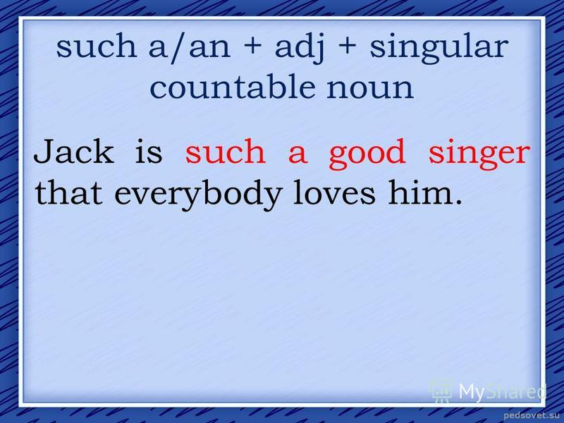 such a/an + adj + singular countable noun Jack is such a good singer that everybody loves him.