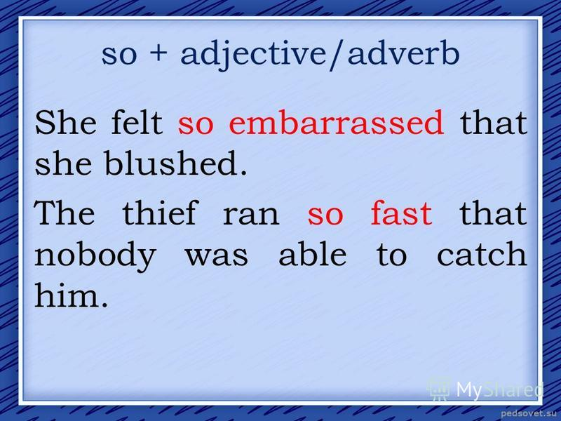 so + adjective/adverb She felt so embarrassed that she blushed. The thief ran so fast that nobody was able to catch him.