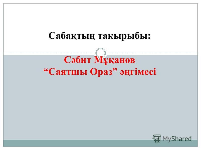 Сабақтың тақырыбы: Сәбит Мұқанов Саятшы Ораз әңгімесі