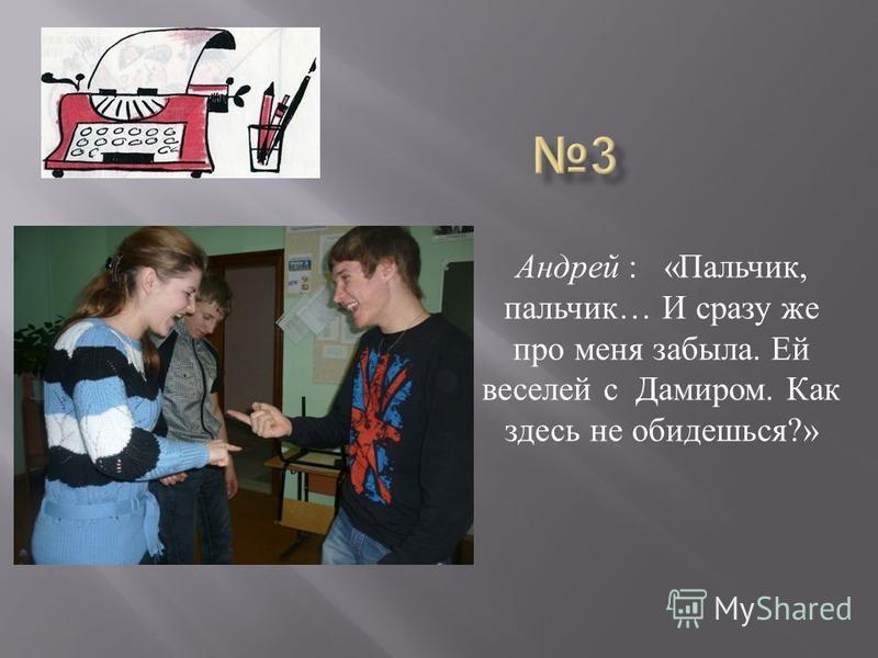Андрей : « Пальчик, пальчик … И сразу же про меня забыла. Ей веселей с Дамиром. Как здесь не обидишься ?»