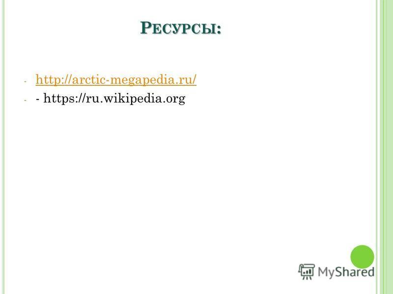 Р ЕСУРСЫ : - http://arctic-megapedia.ru/ http://arctic-megapedia.ru/ - - https://ru.wikipedia.org