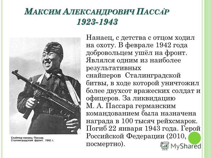 М АКСИМ А ЛЕКСАНДРОВИЧ П АССАР 1923-1943 Нанаец, с детства с отцом ходил на охоту. В феврале 1942 года добровольцем ушёл на фронт. Являлся одним из наиболее результативных снайперов Сталинградской битвы, в ходе которой уничтожил более двухсот вражеск