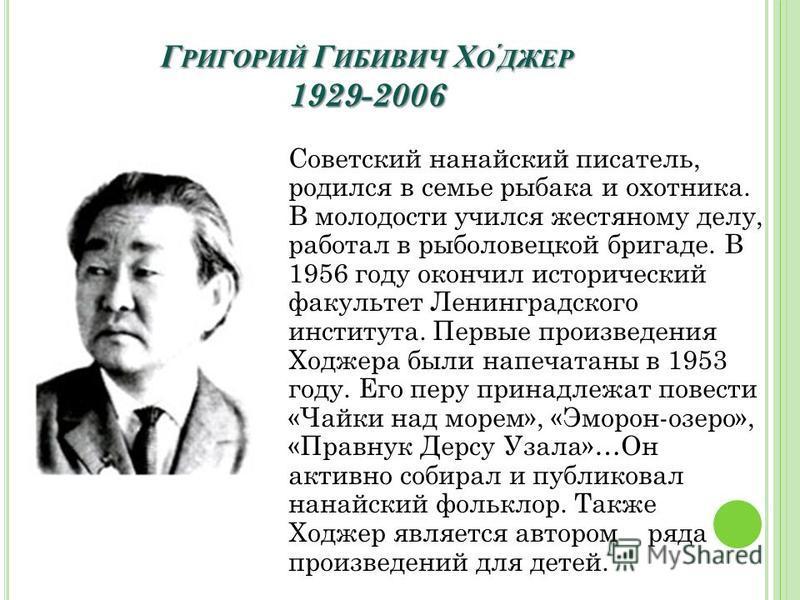 Г РИГОРИЙ Г ИБИВИЧ Х ОДЖЕР 1929-2006 Советский нанайский писатель, родился в семье рыбака и охотника. В молодости учился жестяному делу, работал в рыболовецкой бригаде. В 1956 году окончил исторический факультет Ленинградского института. Первые произ