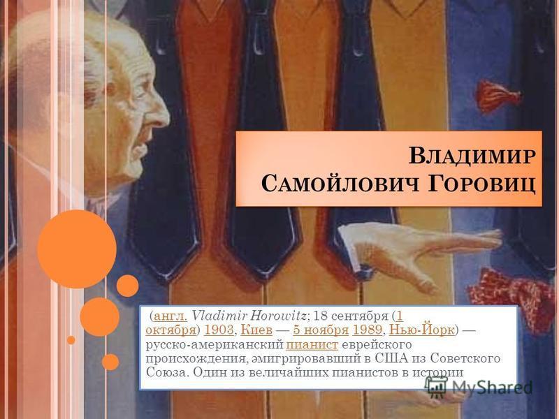 В ЛАДИМИР С АМОЙЛОВИЧ Г ОРОВИЦ (англ. Vladimir Horowitz ; 18 сентября (1 октября) 1903, Киев 5 ноября 1989, Нью-Йорк) русско-американский пианист еврейского происхождения, эмигрировавший в США из Советского Союза. Один из величайших пианистов в истор
