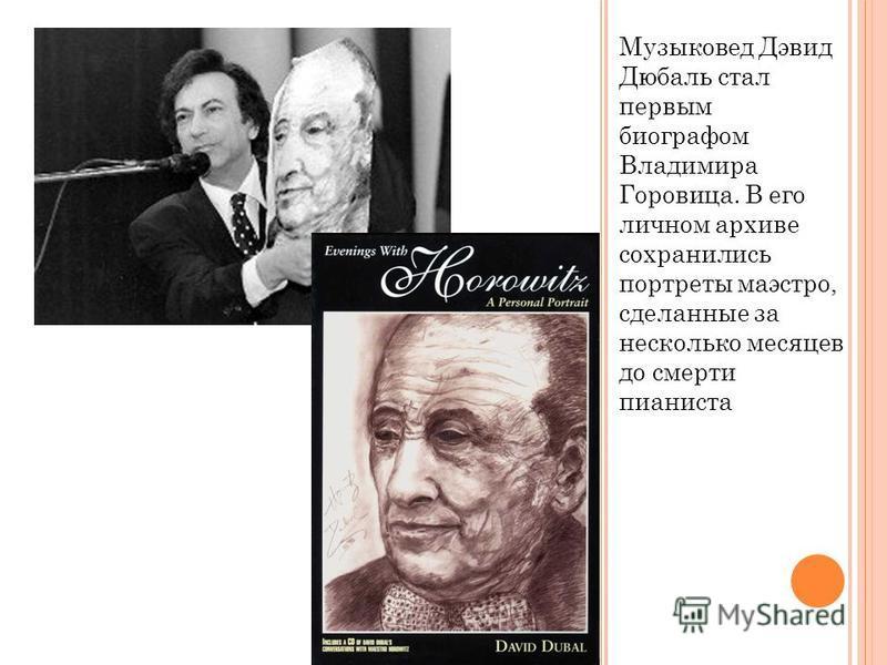Музыковед Дэвид Дюбаль стал первым биографом Владимира Горовица. В его личном архиве сохранились портреты маэстро, сделанные за несколько месяцев до смерти пианиста