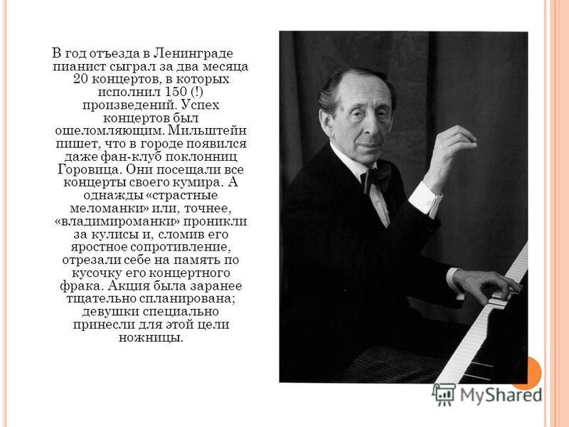 В год отъезда в Ленинграде пианист сыграл за два месяца 20 концертов, в которых исполнил 150 (!) произведений. Успех концертов был ошеломляющим. Мильштейн пишет, что в городе появился даже фан-клуб поклонниц Горовица. Они посещали все концерты своего