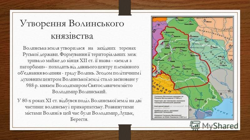 Утворення Волинського князівства Волинська земля утворилася на західних теренах Руської держави. Формування її територіальних меж тривало майже до кінця XII ст. її назва - «земля з пагорбами» - походить від давнього центру племінного об'єднання волин