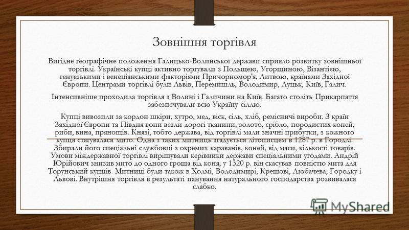 Зовнішня торгівля Вигідне географічне положення Галицько-Волинської держави сприяло розвитку зовнішньої торгівлі. Українські купці активно торгували з Польщею, Угорщиною, Візантією, генуезькими і венеціанськими факторіями Причорномор'я, Литвою, країн