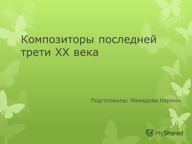 Композиторы последней трети ХХ века Подготовила: Мамедова Нармин