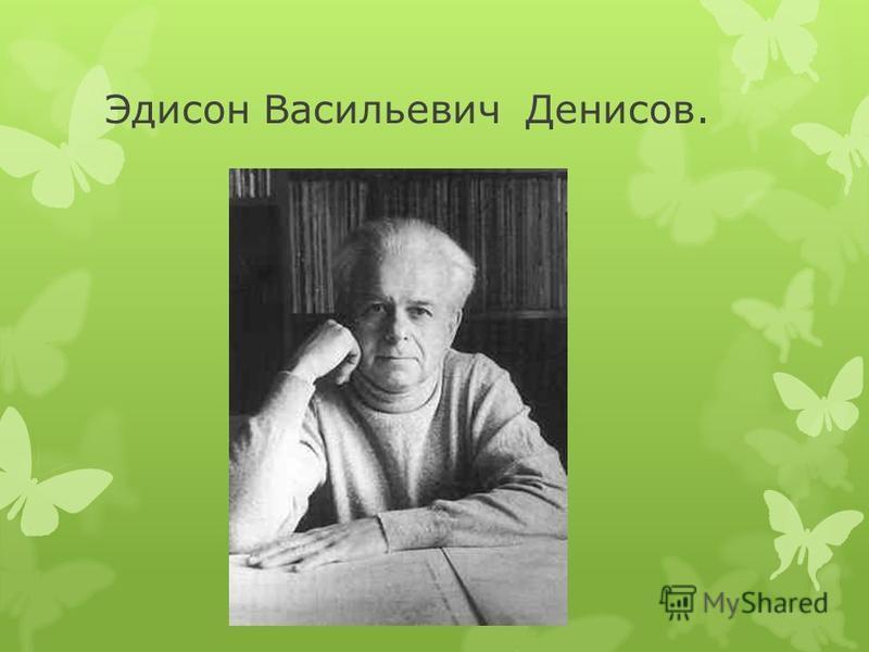 Эдисон Васильевич Денисов.