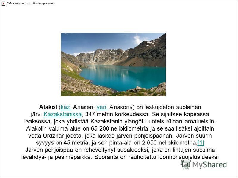 Alakol (kaz. Алакөл, ven. Алаколь) on laskujoeton suolainen järvi Kazakstanissa, 347 metrin korkeudessa. Se sijaitsee kapeassa laaksossa, joka yhdistää Kazakstanin ylängöt Luoteis-Kiinan aroalueisiin. Alakolin valuma-alue on 65 200 neliökilometriä ja