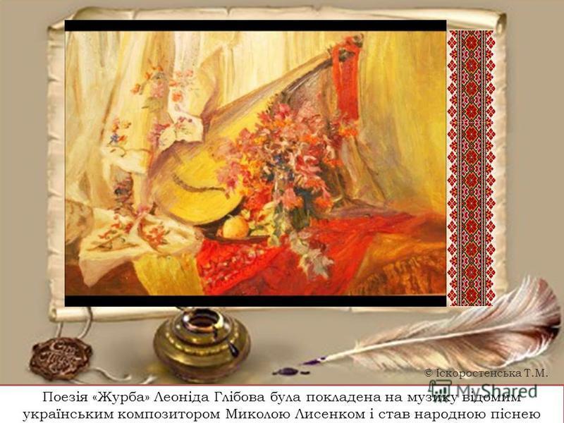 Поезія «Журба» Леоніда Глібова була покладена на музику відомим українським композитором Миколою Лисенком і став народною піснею © Іскоростенська Т.М.