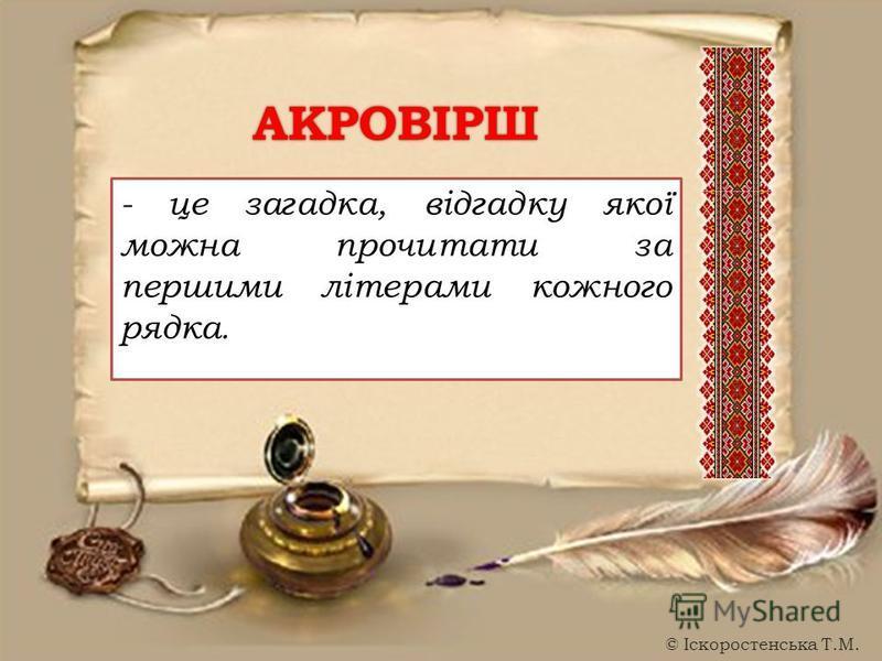 - це загадка, відгадку якої можна прочитати за першими літерами кожного рядка. АКРОВІРШ © Іскоростенська Т.М.