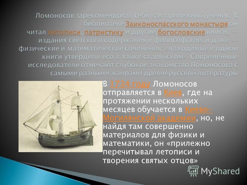 В 1734 году Ломоносов отправляется в Киев, где на протяжении нескольких месяцев обучается в Киево- Могилянской академии, но, не найдя там совершенно материалов для физики и математики, он «прилежно перечитывал летописи и творения святых отцов»1734 го