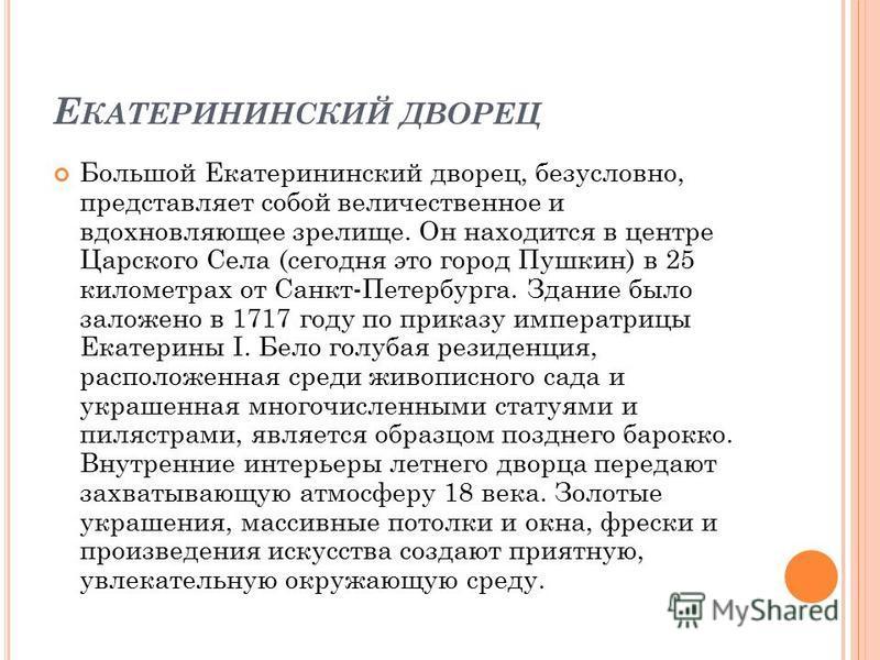 Е КАТЕРИНИНСКИЙ ДВОРЕЦ Большой Екатерининский дворец, безусловно, представляет собой величественное и вдохновляющее зрелище. Он находится в центре Царского Села (сегодня это город Пушкин) в 25 километрах от Санкт-Петербурга. Здание было заложено в 17