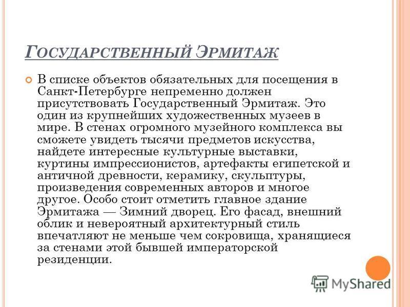 Г ОСУДАРСТВЕННЫЙ Э РМИТАЖ В списке объектов обязательных для посещения в Санкт-Петербурге непременно должен присутствовать Государственный Эрмитаж. Это один из крупнейших художественных музеев в мире. В стенах огромного музейного комплекса вы сможете