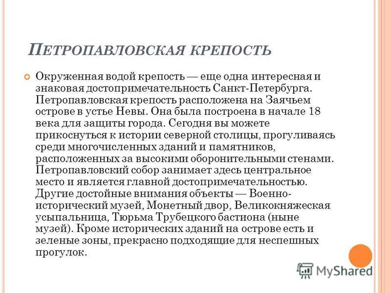 П ЕТРОПАВЛОВСКАЯ КРЕПОСТЬ Окруженная водой крепость еще одна интересная и знаковая достопримечательность Санкт-Петербурга. Петропавловская крепость расположена на Заячьем острове в устье Невы. Она была построена в начале 18 века для защиты города. Се