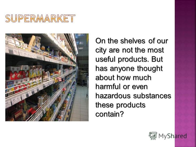 On the shelves of our city are not the most useful products. But has anyone thought about how much harmful or even hazardous substances these products contain?