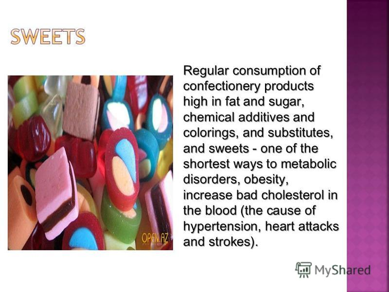 Regular consumption of confectionery products high in fat and sugar, chemical additives and colorings, and substitutes, and sweets - one of the shortest ways to metabolic disorders, obesity, increase bad cholesterol in the blood (the cause of hyperte