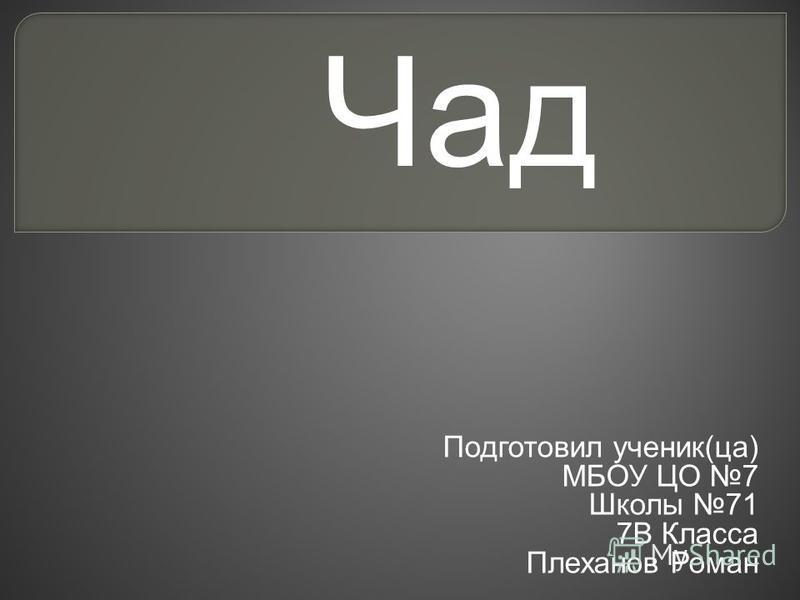 Подготовил ученик(за) МБОУ ЦО 7 Школы 71 7В Класса Плеханов Роман Чад