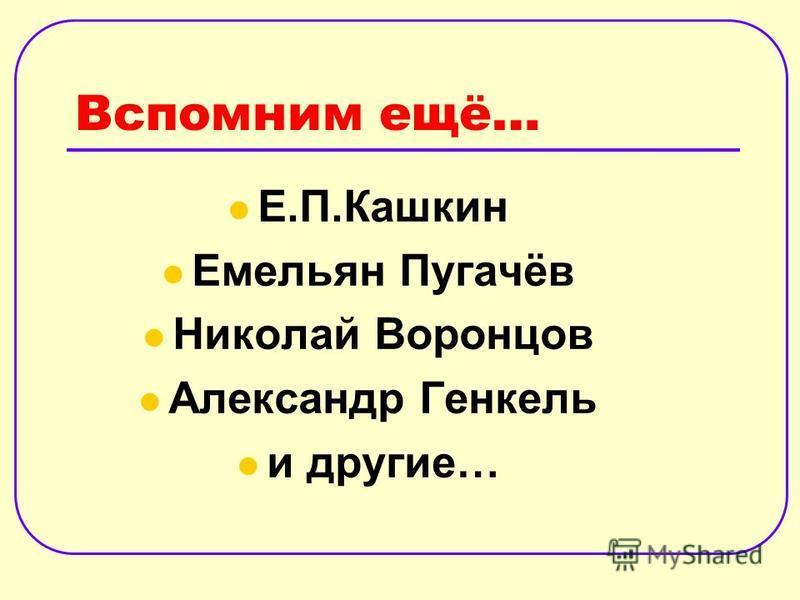 Вспомним ещё… Е.П.Кашкин Емельян Пугачёв Николай Воронцов Александр Генкель и другие…