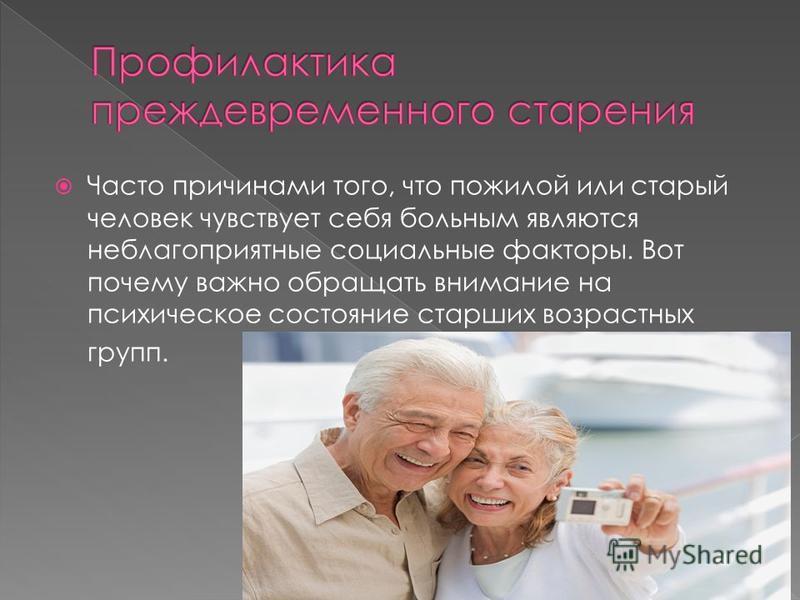 Часто причинами того, что пожилой или старый человек чувствует себя больным являются неблагоприятные социальные факторы. Вот почему важно обращать внимание на психическое состояние старших возрастных групп.